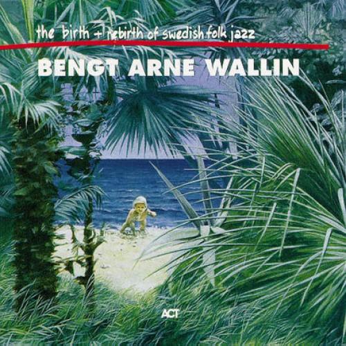 Bengt-Arne Wallin - THE BIRTH + REBIRTH OF SWEDISH FOLK JAZZ