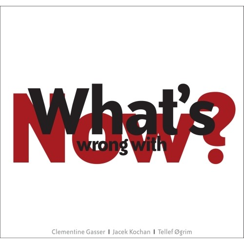 Clementine Gasser/Kochan/Ogrim - WHAT'S WRONG WITH NOW?