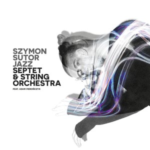 Szymon Sutor feat. Adam Pierończyk - Jazz Septet & String Orchestra (CD)
