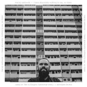 Maciej Sadowski - I Have Absolutely Nothing to Say, so Listen [CD]